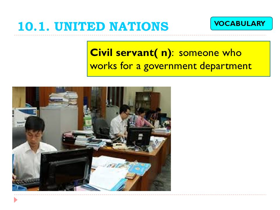 10.1. UNITED NATIONS Civil servant( n): someone who works for a government department VOCABULARY