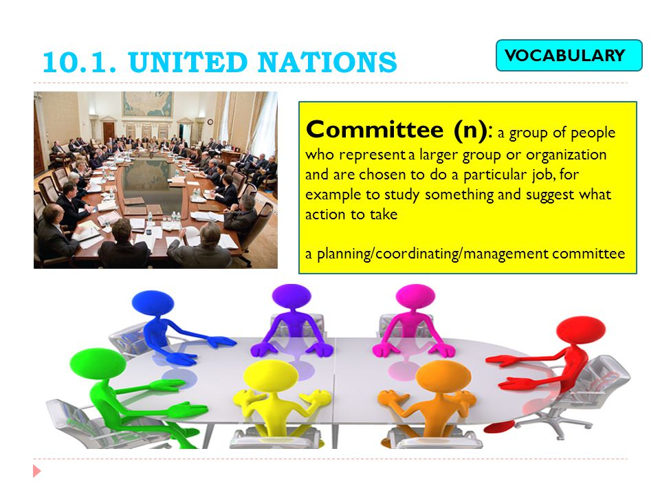 10.1. UNITED NATIONS Committee (n): a group of people who represent a larger group or organization and are chosen to do a particular job, for example