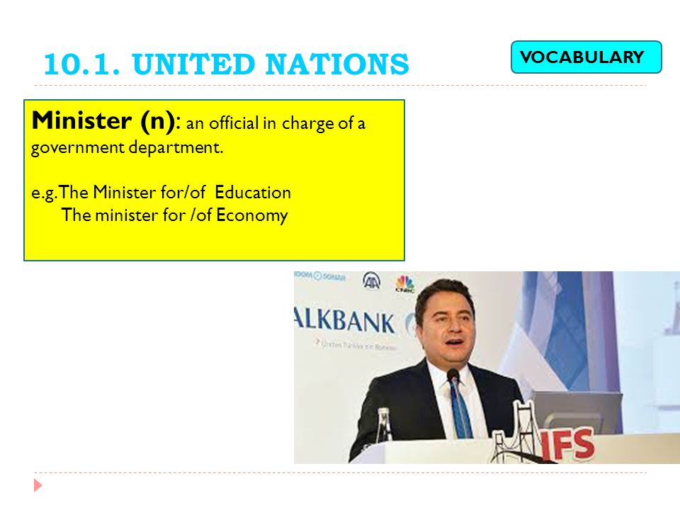 10.1. UNITED NATIONS Minister (n): an official in charge of a government department. e.g. The Minister for/of Education The minister for /of Economy V