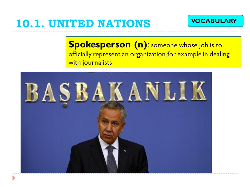 10.1. UNITED NATIONS Spokesperson (n): someone whose job is to officially represent an organization, for example in dealing with journalists VOCABULAR