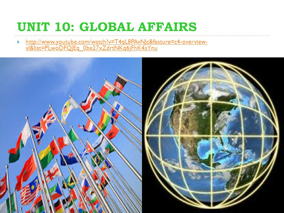 UNIT 10: GLOBAL AFFAIRS  http://www.youtube.com/watch?v=T4qL8PAvNJc&feature=c4-overview- vl&list=PLwoDFQJEq_0be27xZdrtNKq6jFhK4aYnu http://www.youtube.com/watch?v=T4qL8PAvNJc&feature=c4-overview- vl&list=PLwoDFQJEq_0be27xZdrtNKq6jFhK4aYnu