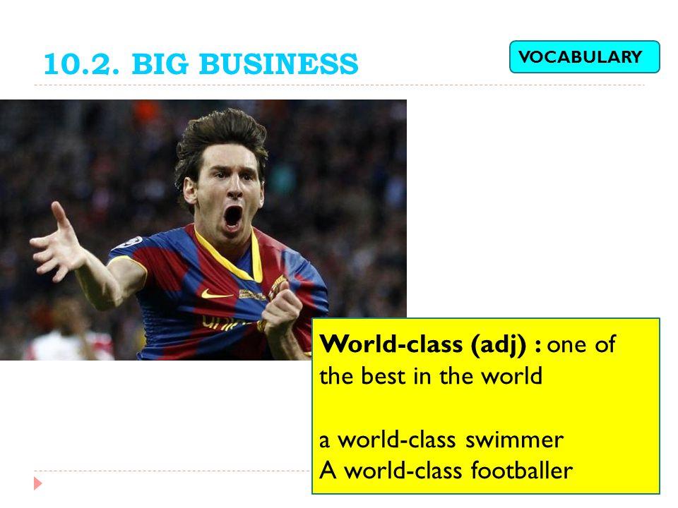 10.2. BIG BUSINESS World-class (adj) : one of the best in the world a world-class swimmer A world-class footballer VOCABULARY