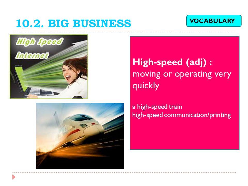 10.2. BIG BUSINESS High-speed (adj) : moving or operating very quickly a high-speed train high-speed communication/printing VOCABULARY