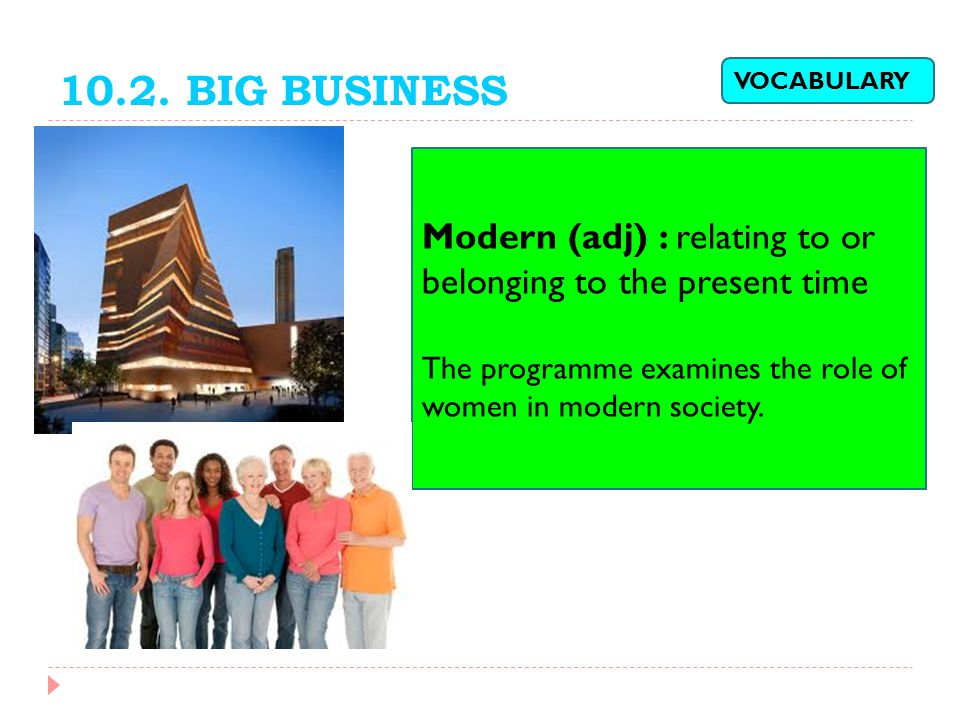 10.2. BIG BUSINESS Modern (adj) : relating to or belonging to the present time The programme examines the role of women in modern society. VOCABULARY