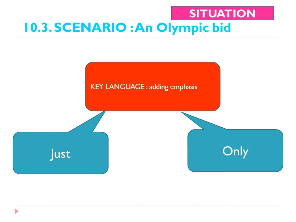 10.3. SCENARIO : An Olympic bid SITUATION KEY LANGUAGE : adding emphasis Only Just