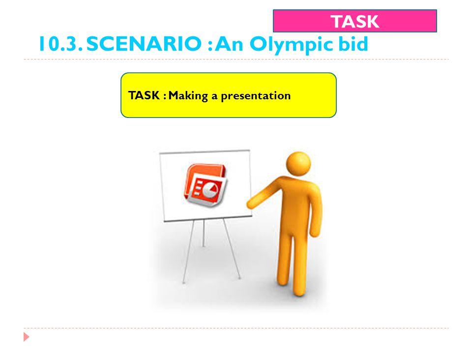 10.3. SCENARIO : An Olympic bid TASK TASK : Making a presentation