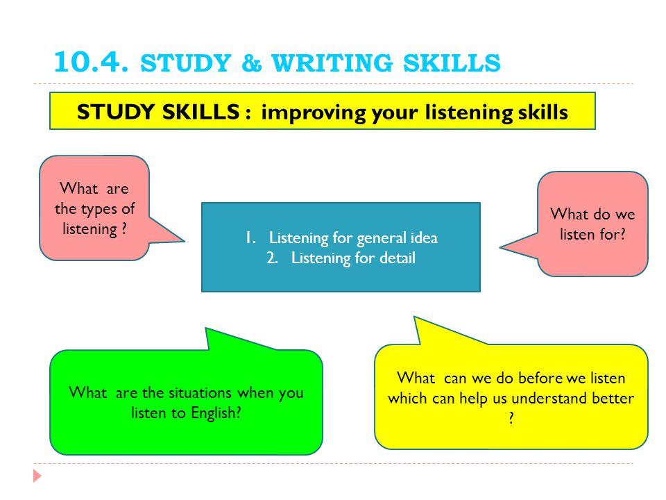 10.4. STUDY & WRITING SKILLS STUDY SKILLS : improving your listening skills What do we listen for? 1.Listening for general idea 2.Listening for detail
