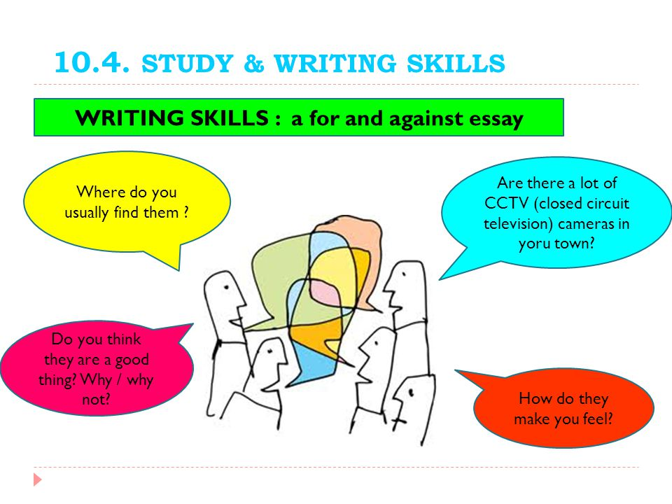 10.4. STUDY & WRITING SKILLS WRITING SKILLS : a for and against essay Are there a lot of CCTV (closed circuit television) cameras in yoru town? Where