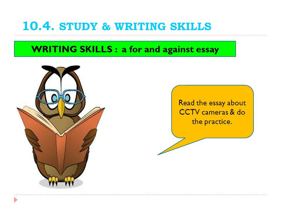 10.4. STUDY & WRITING SKILLS WRITING SKILLS : a for and against essay Read the essay about CCTV cameras & do the practice.