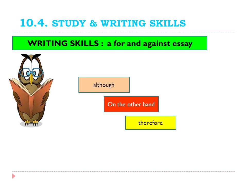 10.4. STUDY & WRITING SKILLS WRITING SKILLS : a for and against essay On the other hand therefore although