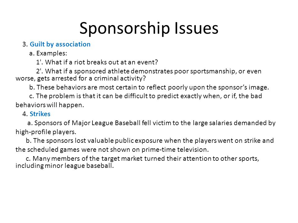 Sponsorship Issues 3. Guilt by association a. Examples: 1'. What if a riot breaks out at an event? 2'. What if a sponsored athlete demonstrates poor s