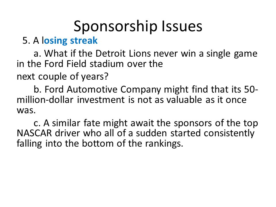 Sponsorship Issues 5. A losing streak a. What if the Detroit Lions never win a single game in the Ford Field stadium over the next couple of years? b.