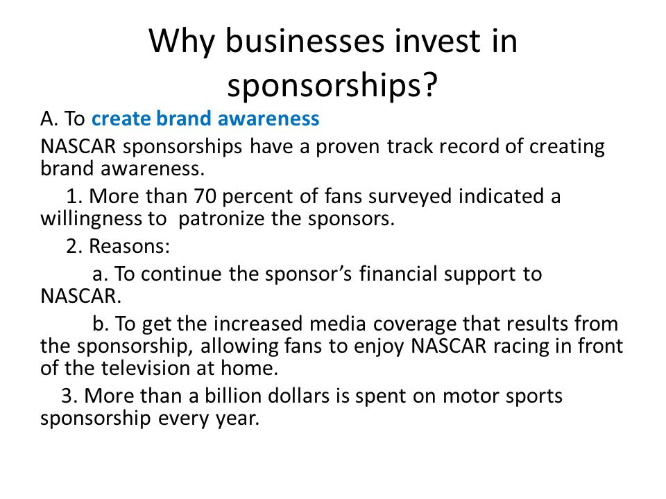 Why businesses invest in sponsorships? A. To create brand awareness NASCAR sponsorships have a proven track record of creating brand awareness. 1. Mor