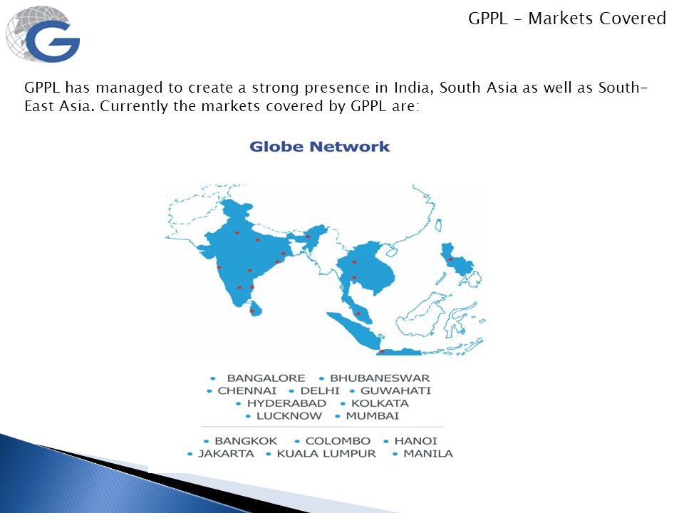 GPPL – Markets Covered GPPL has managed to create a strong presence in India, South Asia as well as South- East Asia. Currently the markets covered by