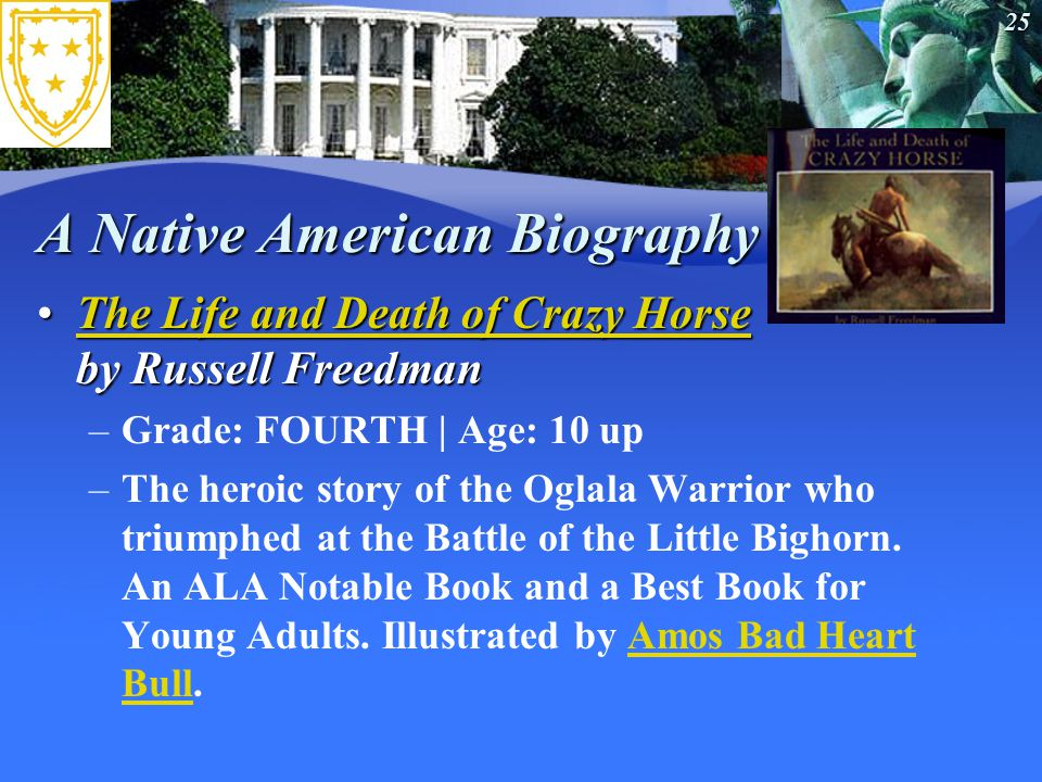 25 A Native American Biography The Life and Death of Crazy Horse by Russell FreedmanThe Life and Death of Crazy Horse by Russell FreedmanThe Life and Death of Crazy HorseThe Life and Death of Crazy Horse –Grade: FOURTH | Age: 10 up –The heroic story of the Oglala Warrior who triumphed at the Battle of the Little Bighorn.