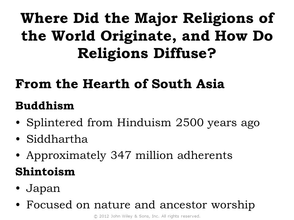 Buddhism Splintered from Hinduism 2500 years ago Siddhartha Approximately 347 million adherents Shintoism Japan Focused on nature and ancestor worship © 2012 John Wiley & Sons, Inc.