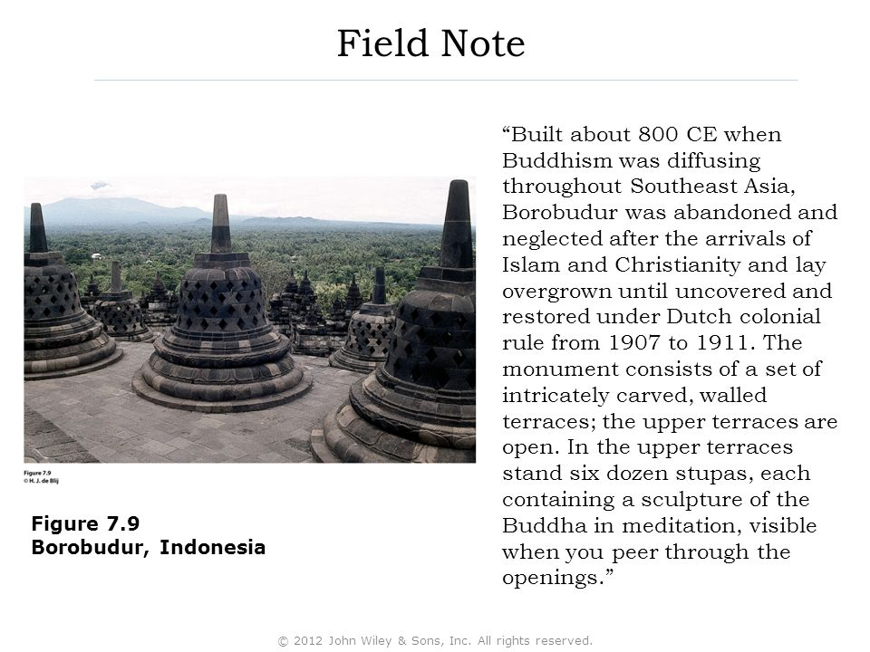 Field Note Built about 800 CE when Buddhism was diffusing throughout Southeast Asia, Borobudur was abandoned and neglected after the arrivals of Islam and Christianity and lay overgrown until uncovered and restored under Dutch colonial rule from 1907 to 1911.