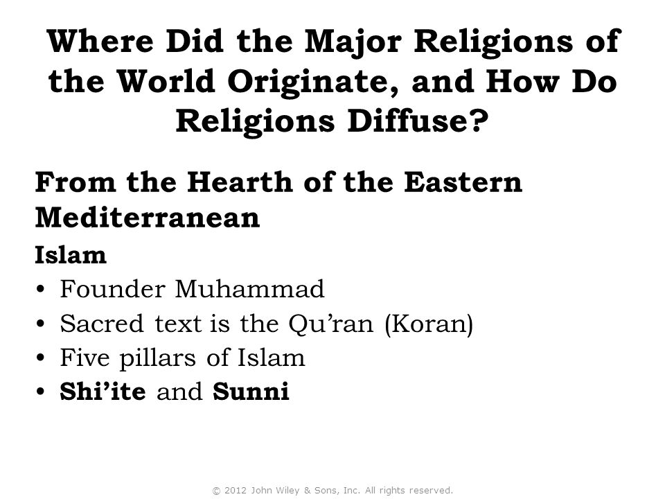 Islam Founder Muhammad Sacred text is the Qu'ran (Koran) Five pillars of Islam Shi'ite and Sunni © 2012 John Wiley & Sons, Inc.