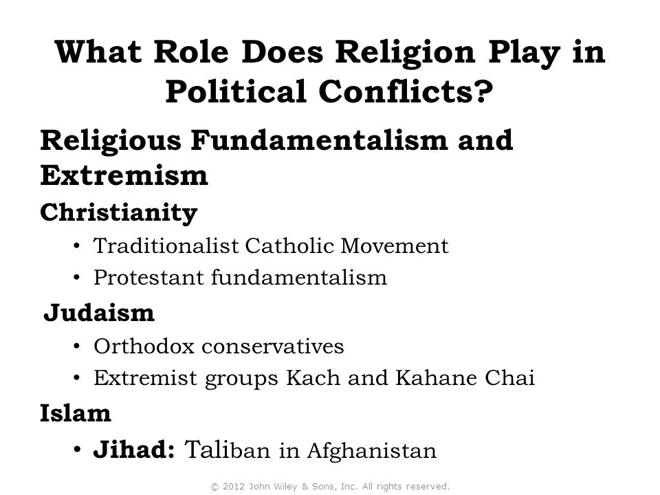 Christianity Traditionalist Catholic Movement Protestant fundamentalism Judaism Orthodox conservatives Extremist groups Kach and Kahane Chai Islam Jihad: Tali ban in Afghanistan © 2012 John Wiley & Sons, Inc.