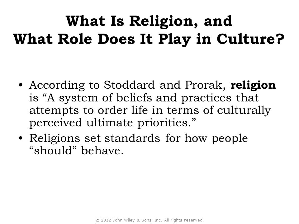 According to Stoddard and Prorak, religion is A system of beliefs and practices that attempts to order life in terms of culturally perceived ultimate priorities. Religions set standards for how people should behave.