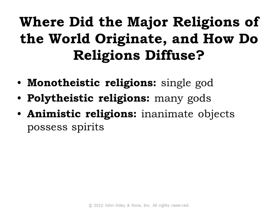 Monotheistic religions: single god Polytheistic religions: many gods Animistic religions: inanimate objects possess spirits © 2012 John Wiley & Sons, Inc.