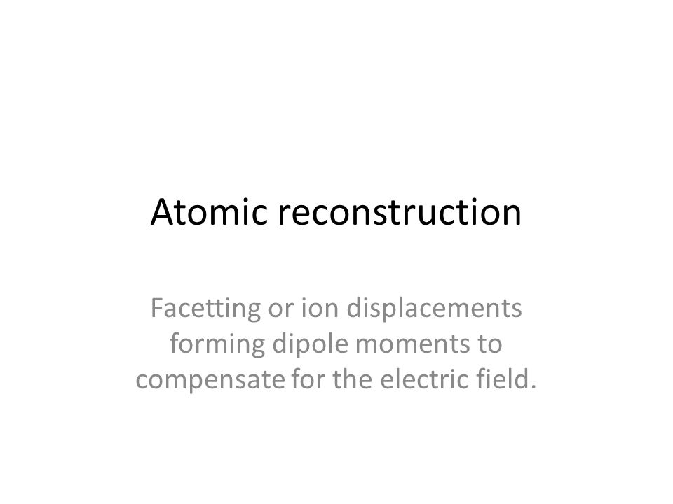 Atomic reconstruction Facetting or ion displacements forming dipole moments to compensate for the electric field.