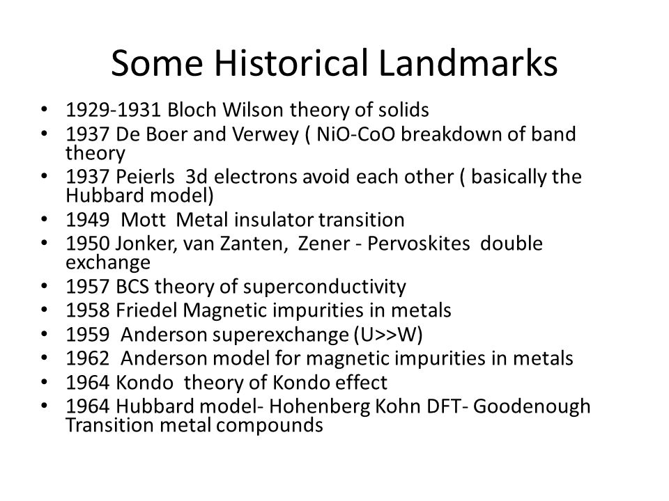 Some historical landmarks 1964 Hohenberg Kohn density functional theory and Kohn Sham application to band theory 1964 Goodenough basic principles of transition metal compounds 1965 Goodenough Kanamori Anderson rules for superexchange interactions 1968 Lieb and Wu exact solution of 1D Hubbard model 1972 Kugel Khomskii theory of orbital ordering 1985 Van Klitzing quantum Hall effect 1985 ZSA classification scheme of transition metal compounds 1986 Bednorz and Muller High Tc superconductors 1988 Grunberg and Fert giant magneto resistance