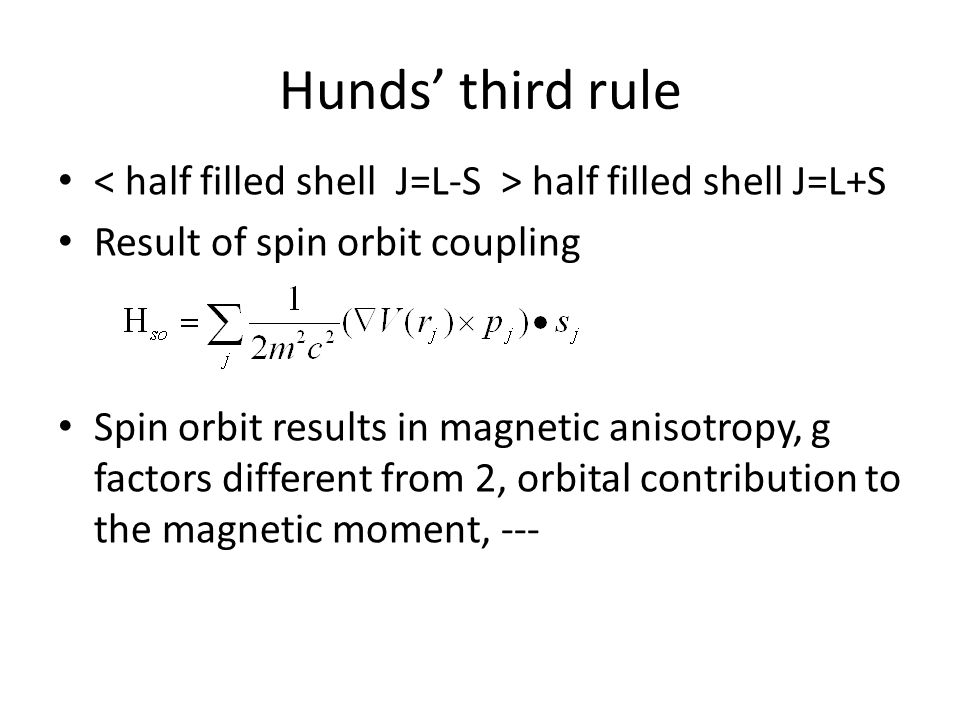 Hunds' third rule half filled shell J=L+S Result of spin orbit coupling Spin orbit results in magnetic anisotropy, g factors different from 2, orbital