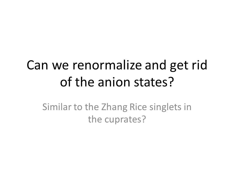 Can we renormalize and get rid of the anion states? Similar to the Zhang Rice singlets in the cuprates?