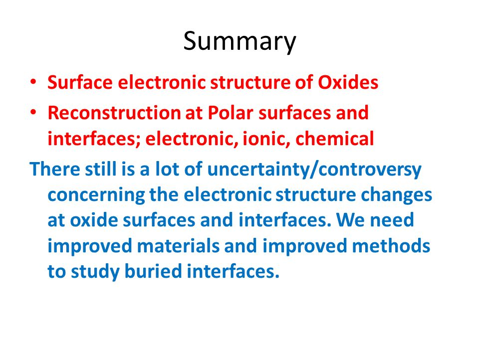 Summary Surface electronic structure of Oxides Reconstruction at Polar surfaces and interfaces; electronic, ionic, chemical There still is a lot of un