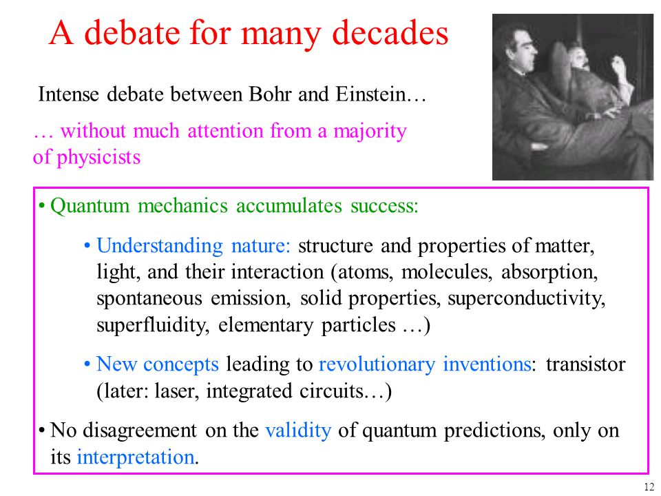 12 A debate for many decades Intense debate between Bohr and Einstein… … without much attention from a majority of physicists Quantum mechanics accumu