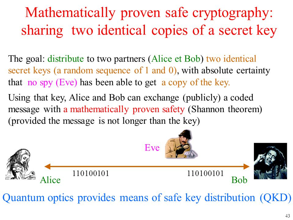 43 Mathematically proven safe cryptography: sharing two identical copies of a secret key The goal: distribute to two partners (Alice et Bob) two ident