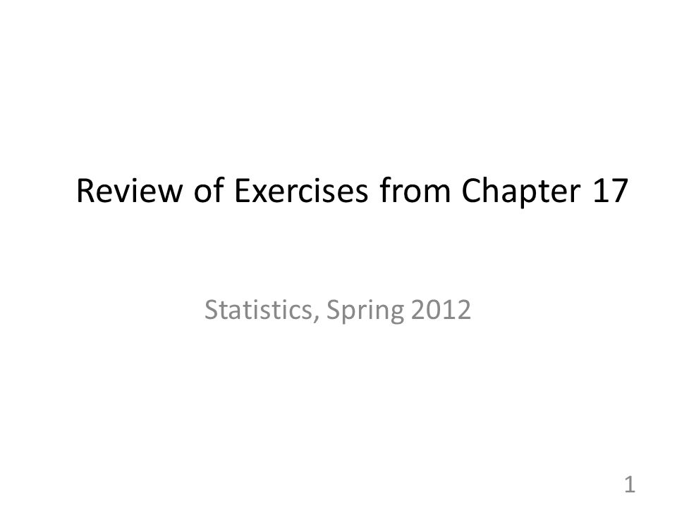 Review of Exercises from Chapter 17 Statistics, Spring 2012 1