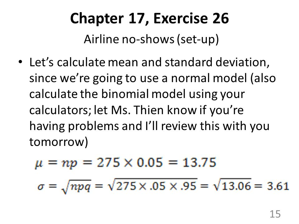 Chapter 17, Exercise 26 Airline no-shows (set-up) Let's calculate mean and standard deviation, since we're going to use a normal model (also calculate the binomial model using your calculators; let Ms.
