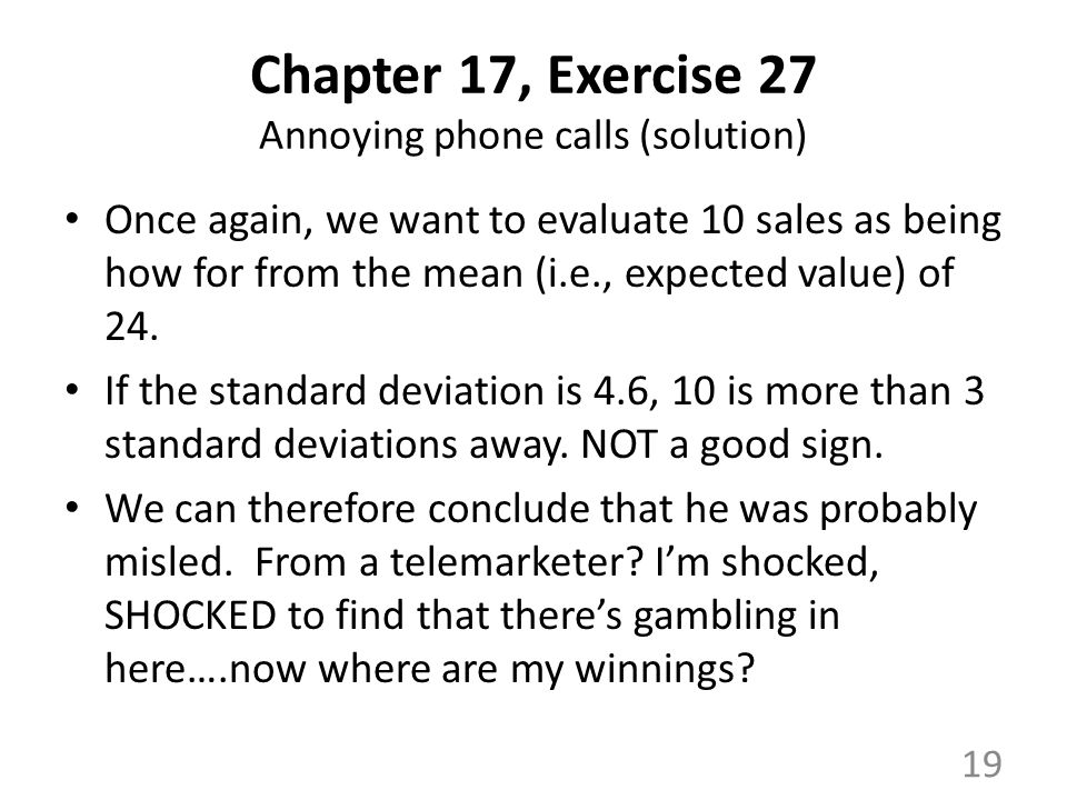 Chapter 17, Exercise 27 Annoying phone calls (solution) Once again, we want to evaluate 10 sales as being how for from the mean (i.e., expected value) of 24.