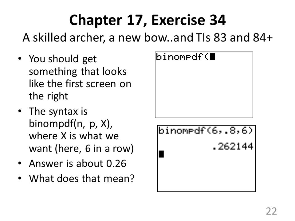 Chapter 17, Exercise 34 A skilled archer, a new bow..and TIs 83 and 84+ You should get something that looks like the first screen on the right The syntax is binompdf(n, p, X), where X is what we want (here, 6 in a row) Answer is about 0.26 What does that mean.