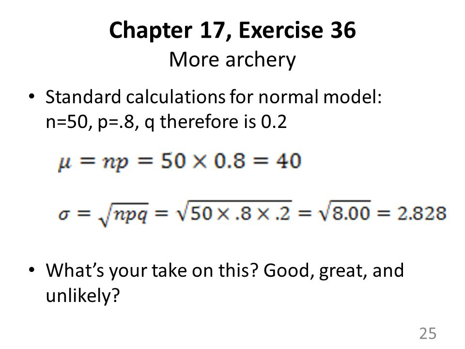 Chapter 17, Exercise 36 More archery Standard calculations for normal model: n=50, p=.8, q therefore is 0.2 What's your take on this.