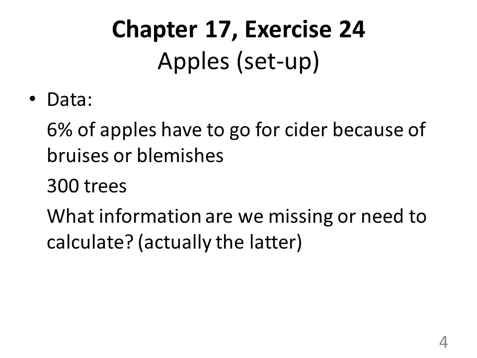 Chapter 17, Exercise 24 Apples (set-up) Data: 6% of apples have to go for cider because of bruises or blemishes 300 trees What information are we missing or need to calculate.