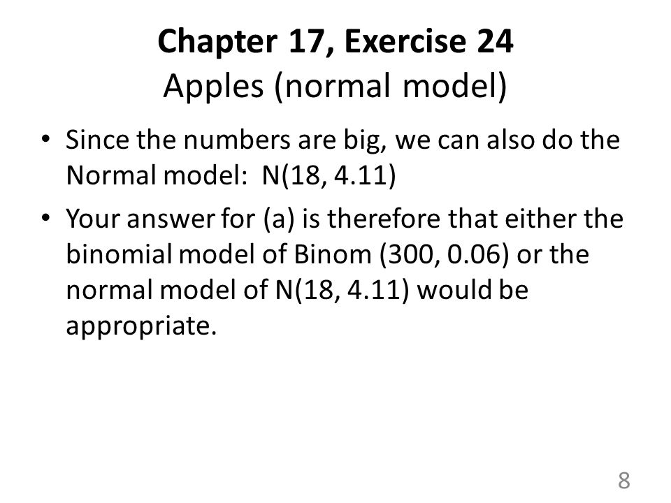 Chapter 17, Exercise 24 Apples (normal model) Since the numbers are big, we can also do the Normal model: N(18, 4.11) Your answer for (a) is therefore that either the binomial model of Binom (300, 0.06) or the normal model of N(18, 4.11) would be appropriate.