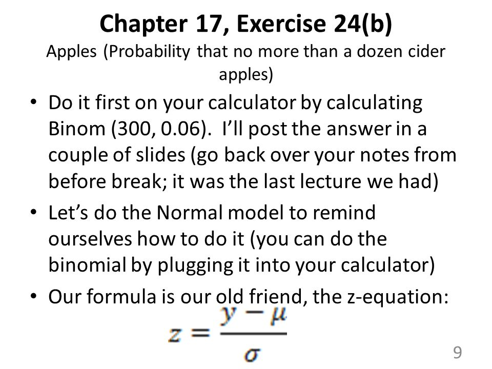 Chapter 17, Exercise 24(b) Apples (Probability that no more than a dozen cider apples) Do it first on your calculator by calculating Binom (300, 0.06).