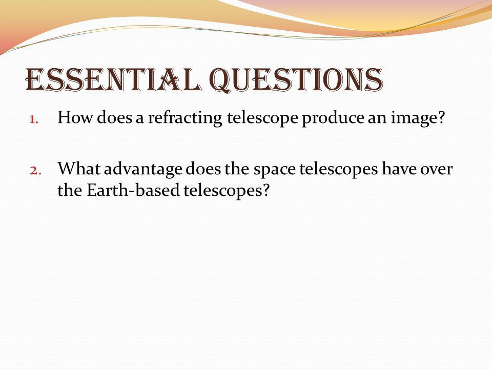 Essential Questions 1. How does a refracting telescope produce an image? 2. What advantage does the space telescopes have over the Earth-based telesco