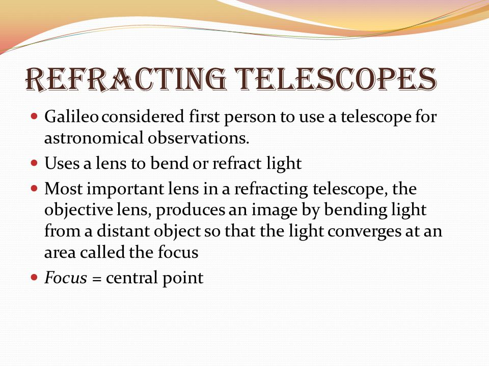 Refracting Telescopes Galileo considered first person to use a telescope for astronomical observations. Uses a lens to bend or refract light Most impo