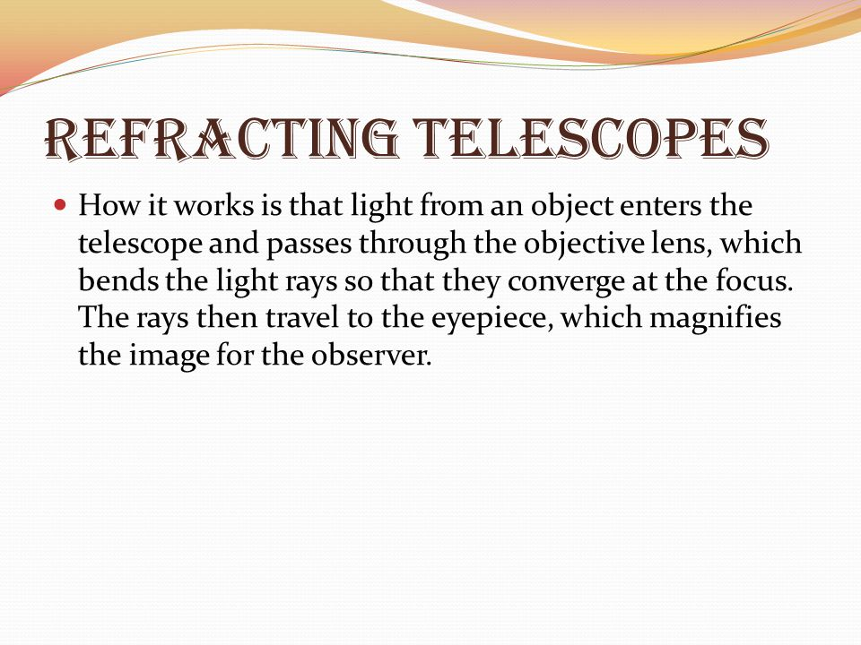 Refracting Telescopes How it works is that light from an object enters the telescope and passes through the objective lens, which bends the light rays