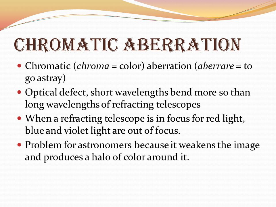 Chromatic Aberration Chromatic (chroma = color) aberration (aberrare = to go astray) Optical defect, short wavelengths bend more so than long waveleng