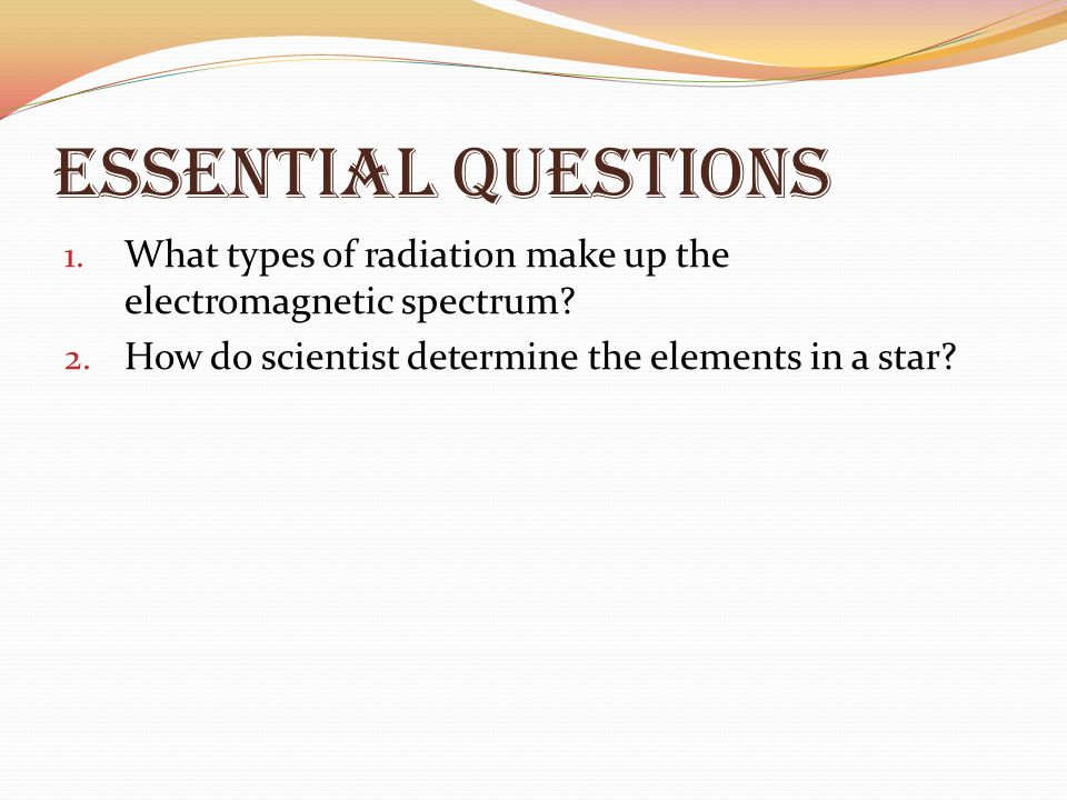 Essential Questions 1. What types of radiation make up the electromagnetic spectrum? 2. How do scientist determine the elements in a star?