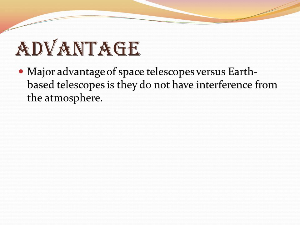 Advantage Major advantage of space telescopes versus Earth- based telescopes is they do not have interference from the atmosphere.