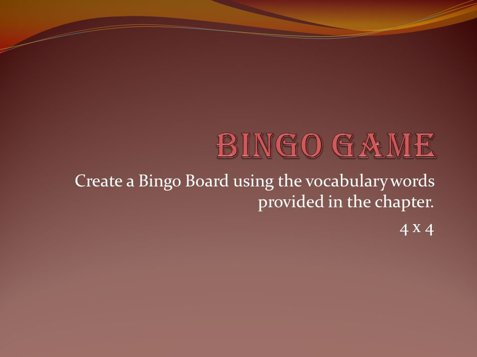 Create a Bingo Board using the vocabulary words provided in the chapter. 4 x 4