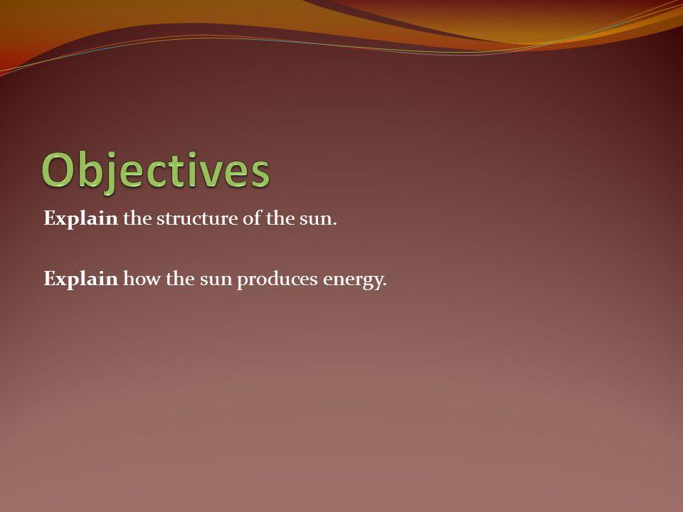 Explain the structure of the sun. Explain how the sun produces energy.