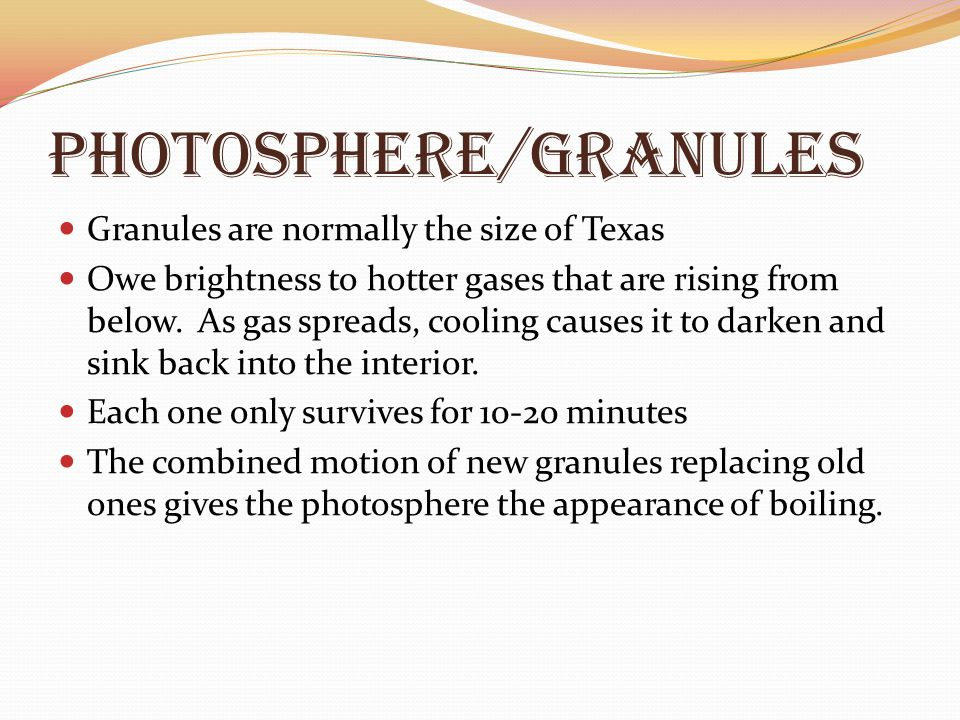 Photosphere/granules Granules are normally the size of Texas Owe brightness to hotter gases that are rising from below. As gas spreads, cooling causes