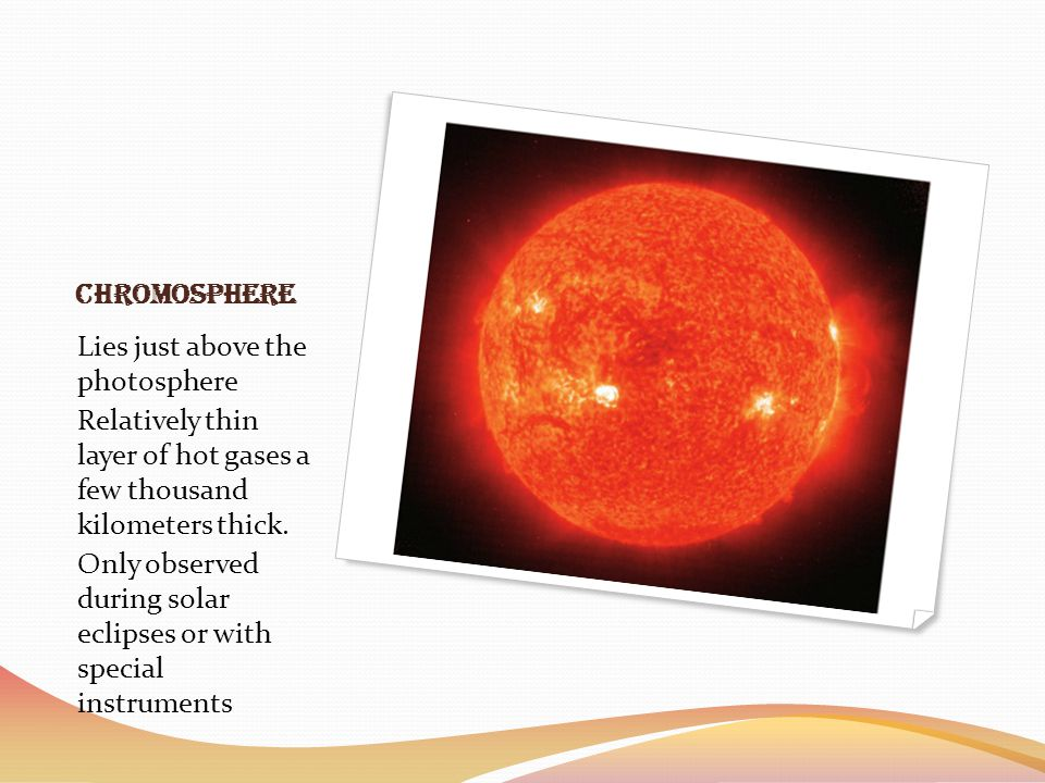 Chromosphere Lies just above the photosphere Relatively thin layer of hot gases a few thousand kilometers thick. Only observed during solar eclipses o